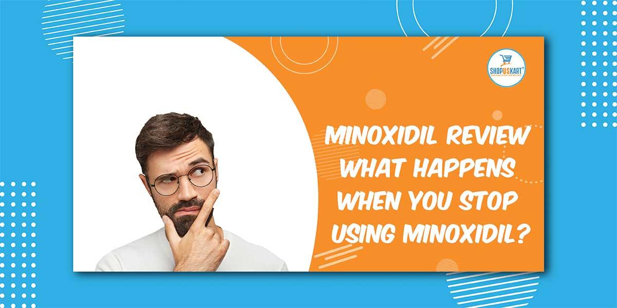 Minoxidil Review What Happens When You Stop Using Minoxidil